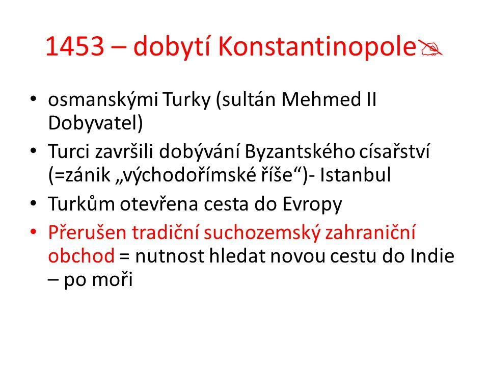 """1453 – dobytí Konstantinopole  osmanskými Turky (sultán Mehmed II Dobyvatel) Turci završili dobývání Byzantského císařství (=zánik """"východořímské říš"""