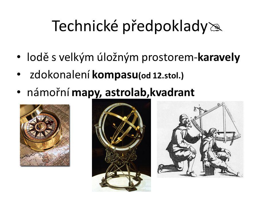 Technické předpoklady  lodě s velkým úložným prostorem-karavely zdokonalení kompasu (od 12.stol.) námořní mapy, astrolab,kvadrant