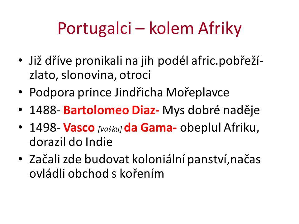 Portugalci – kolem Afriky Již dříve pronikali na jih podél afric.pobřeží- zlato, slonovina, otroci Podpora prince Jindřicha Mořeplavce 1488- Bartolome