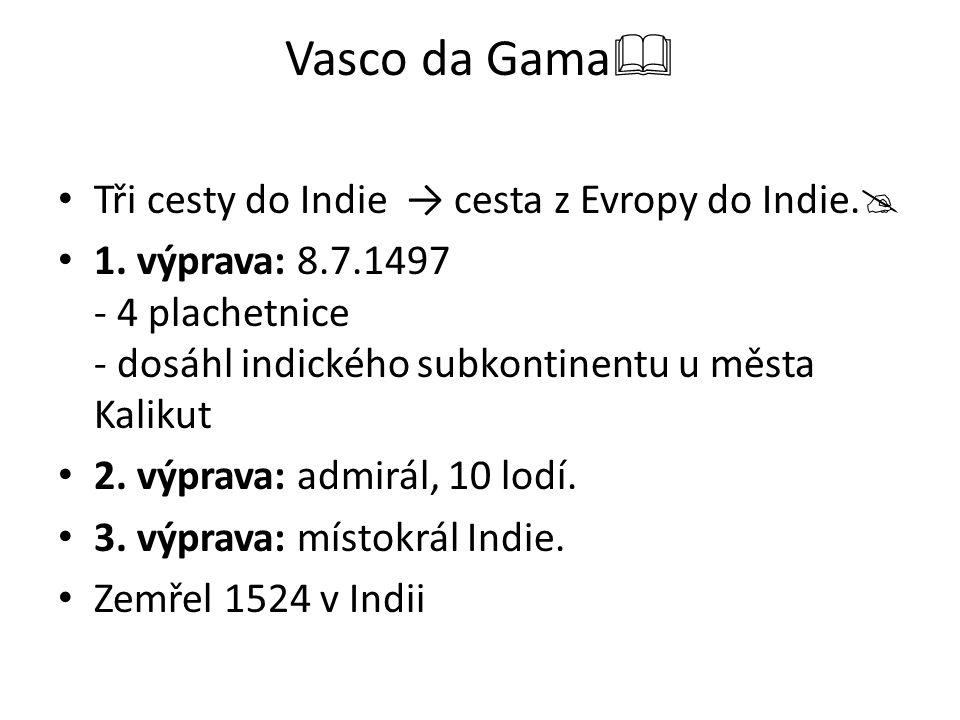 Vasco da Gama  Tři cesty do Indie → cesta z Evropy do Indie.  1. výprava: 8.7.1497 - 4 plachetnice - dosáhl indického subkontinentu u města Kalikut