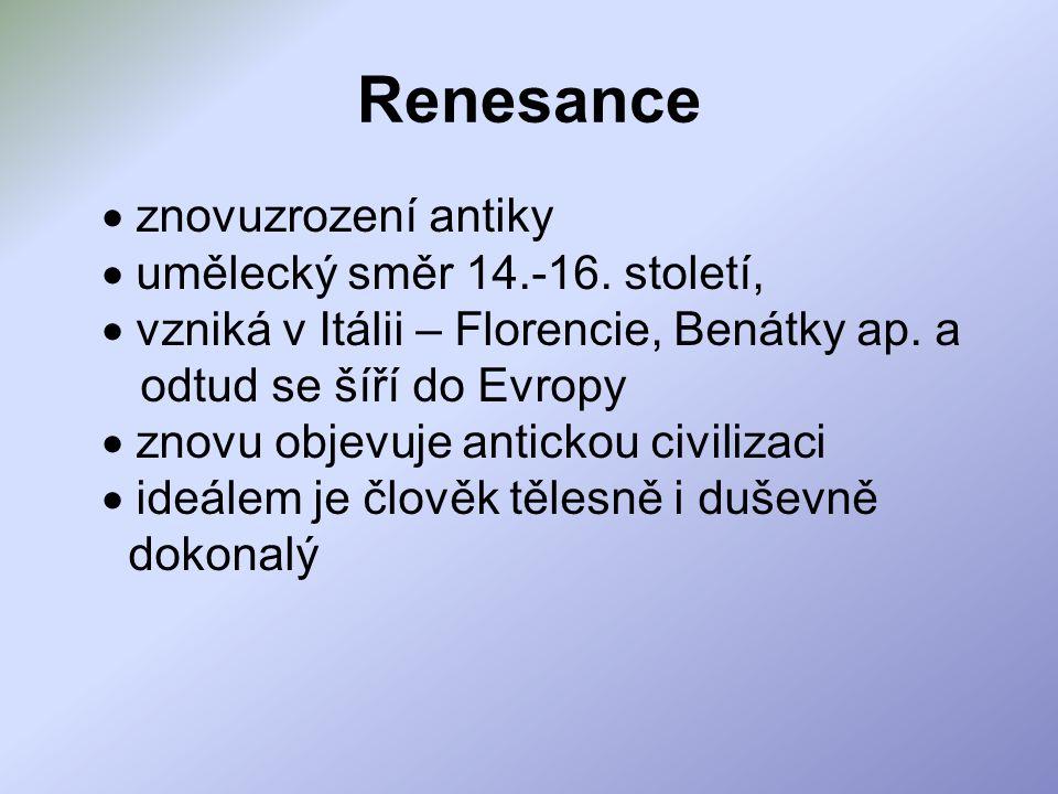 Renesance  znovuzrození antiky  umělecký směr 14.-16. století,  vzniká v Itálii – Florencie, Benátky ap. a odtud se šíří do Evropy  znovu objevuje