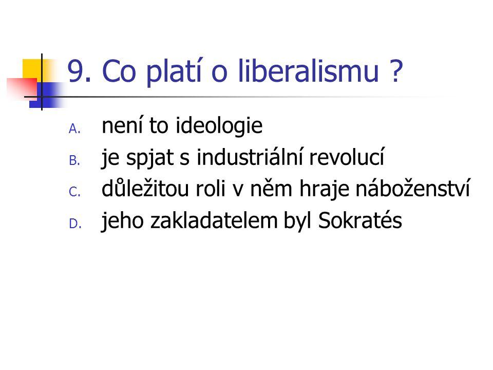 9. Co platí o liberalismu . A. není to ideologie B.