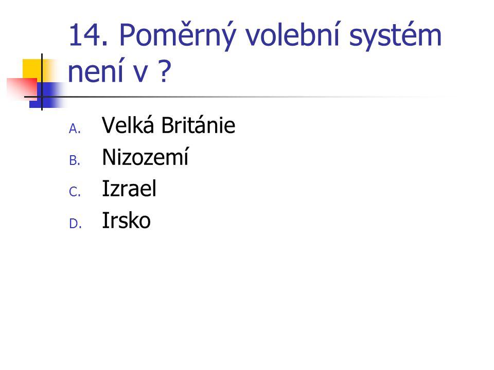 14. Poměrný volební systém není v A. Velká Británie B. Nizozemí C. Izrael D. Irsko