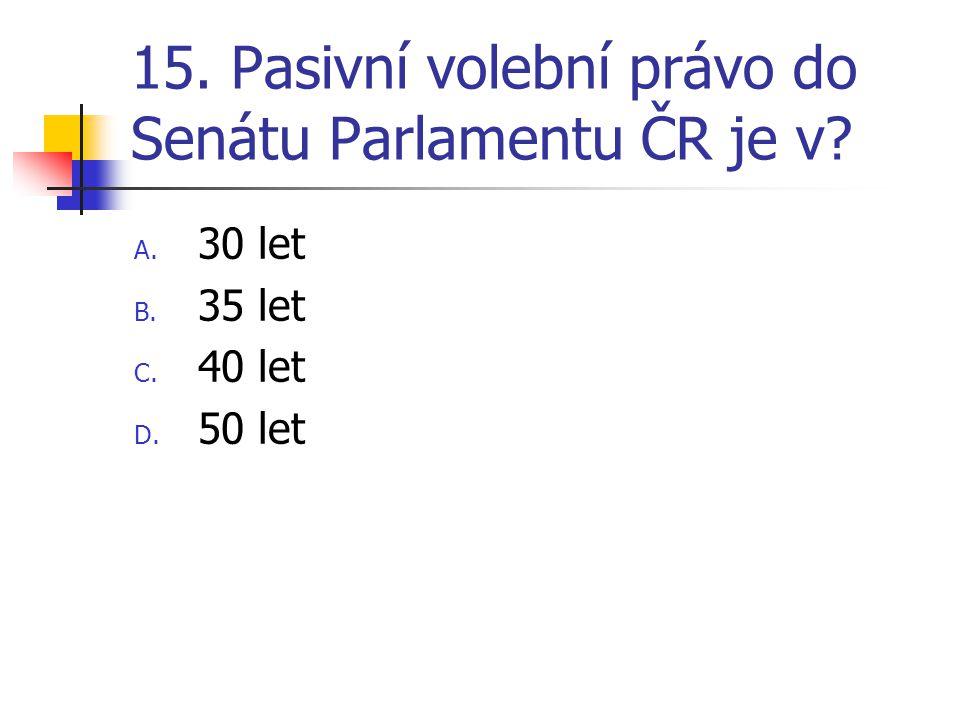 15. Pasivní volební právo do Senátu Parlamentu ČR je v A. 30 let B. 35 let C. 40 let D. 50 let