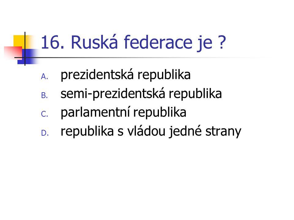 16. Ruská federace je . A. prezidentská republika B.