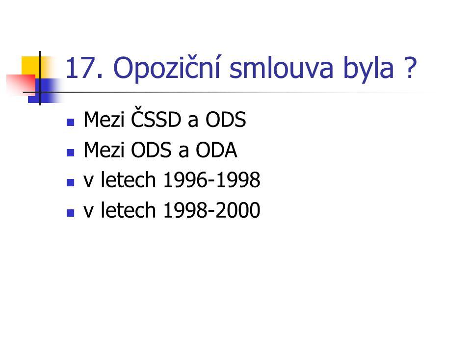 17. Opoziční smlouva byla Mezi ČSSD a ODS Mezi ODS a ODA v letech 1996-1998 v letech 1998-2000