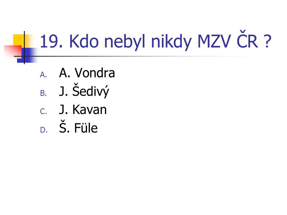 19. Kdo nebyl nikdy MZV ČR A. A. Vondra B. J. Šedivý C. J. Kavan D. Š. Füle