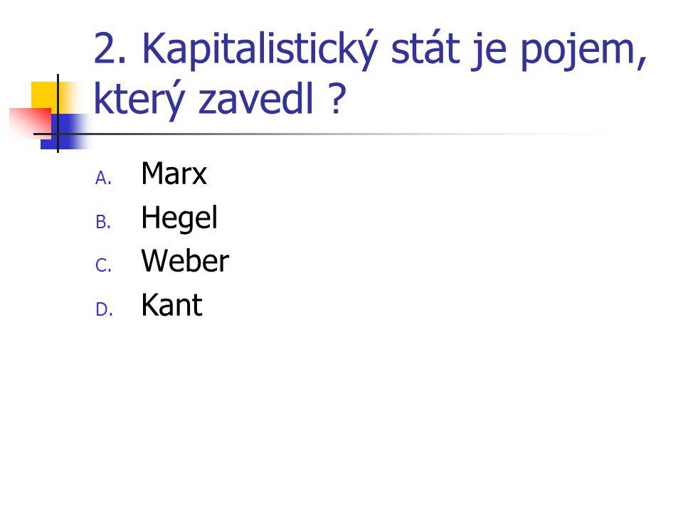 2. Kapitalistický stát je pojem, který zavedl A. Marx B. Hegel C. Weber D. Kant