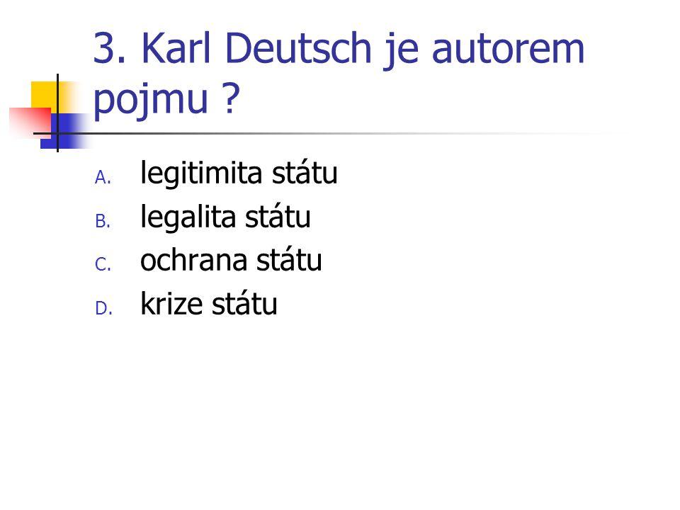 3. Karl Deutsch je autorem pojmu . A. legitimita státu B.
