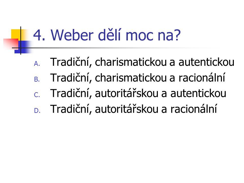 4. Weber dělí moc na. A. Tradiční, charismatickou a autentickou B.