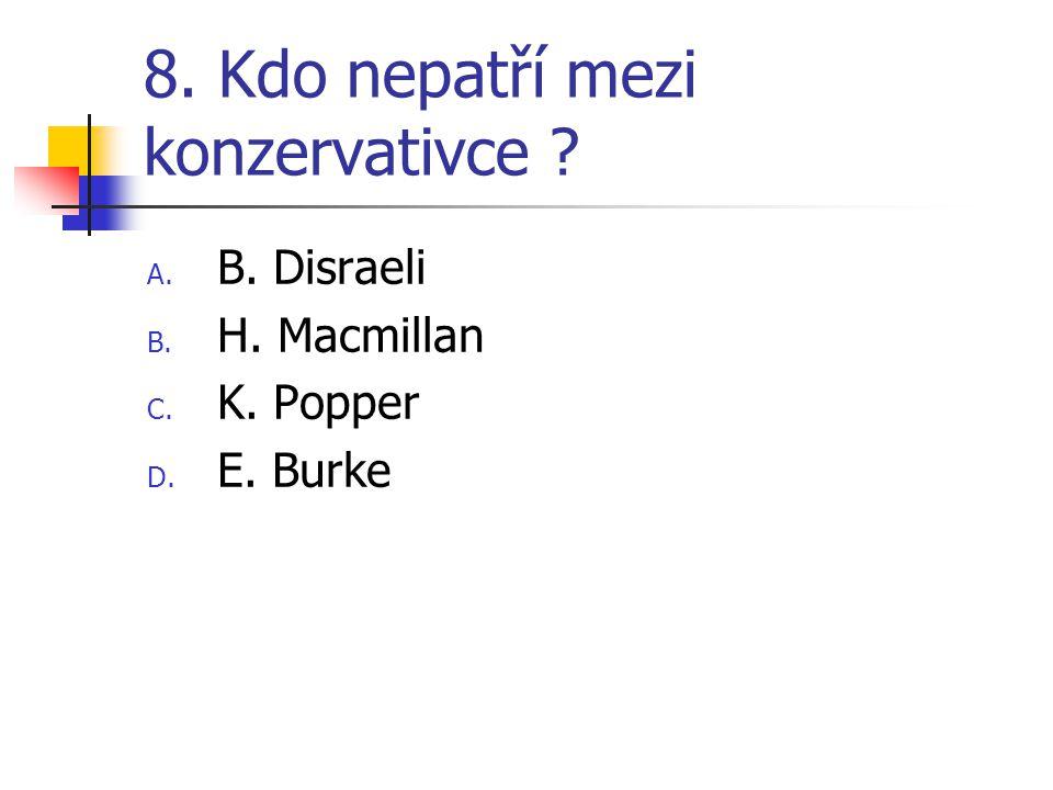 8. Kdo nepatří mezi konzervativce A. B. Disraeli B. H. Macmillan C. K. Popper D. E. Burke