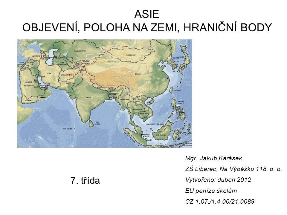 Vzdělávací oblast: Člověk a příroda Vzdělávací obor: Zeměpis Tematický okruh: Regionální geografie Asie Téma: Asie – úvod Anotace: Objevné cesty do Asie.