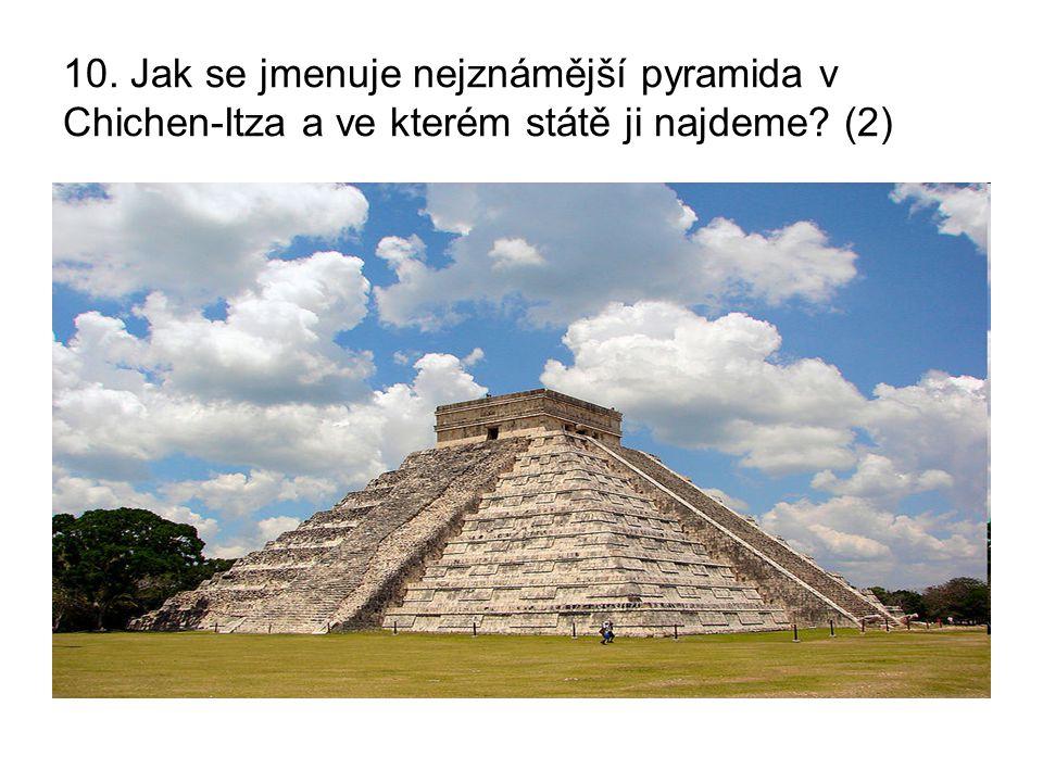 10. Jak se jmenuje nejznámější pyramida v Chichen-Itza a ve kterém státě ji najdeme? (2)