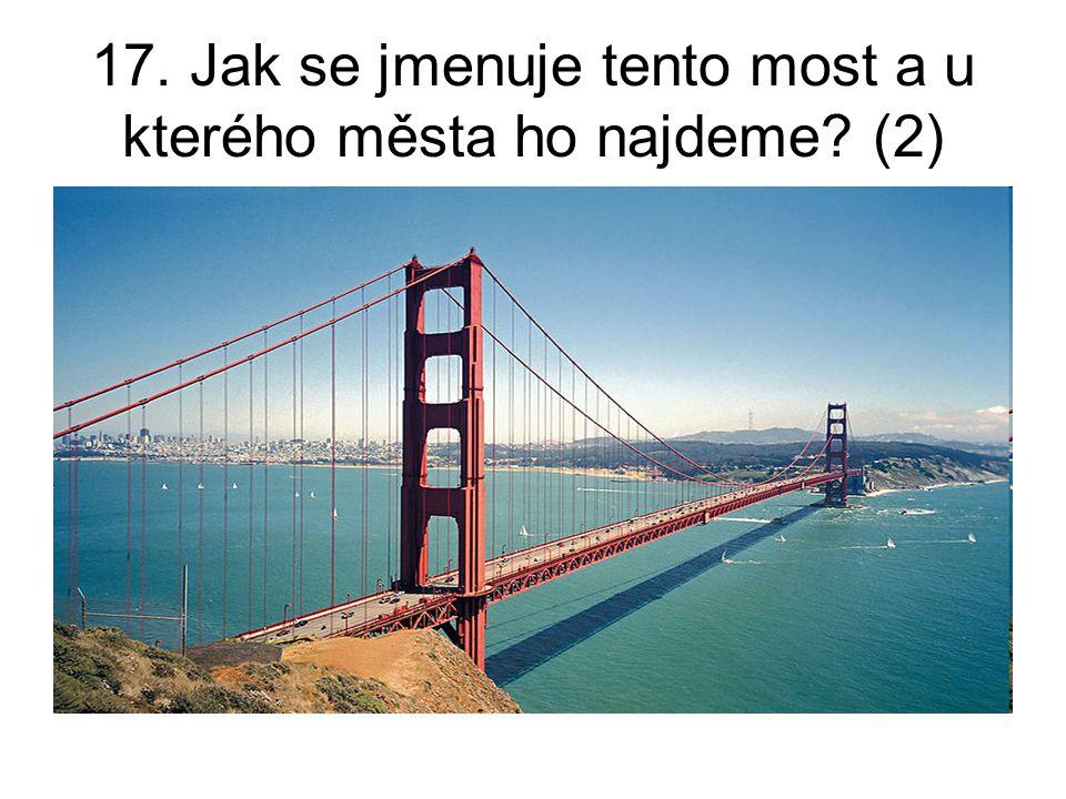 17. Jak se jmenuje tento most a u kterého města ho najdeme? (2)