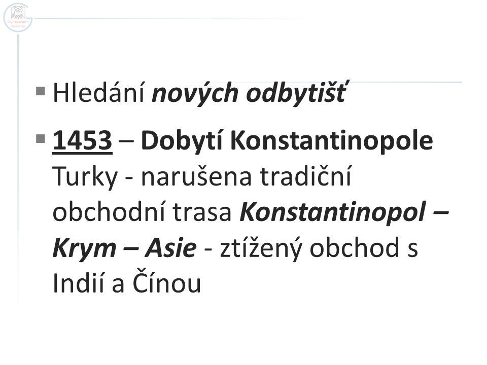  Hledání nových odbytišť  1453 – Dobytí Konstantinopole Turky - narušena tradiční obchodní trasa Konstantinopol – Krym – Asie - ztížený obchod s Indií a Čínou
