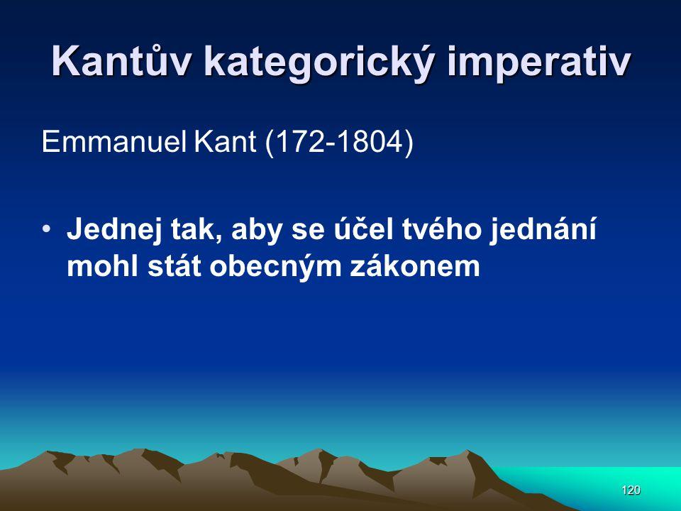 120 Kantův kategorický imperativ Emmanuel Kant (172-1804) Jednej tak, aby se účel tvého jednání mohl stát obecným zákonem