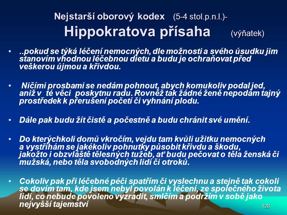 128 Nejstarší oborový kodex (5-4 stol.p.n.l.)- Hippokratova přísaha (výňatek)..pokud se týká léčení nemocných, dle možnosti a svého úsudku jim stanovím vhodnou léčebnou dietu a budu je ochraňovat před veškerou újmou a křivdou.