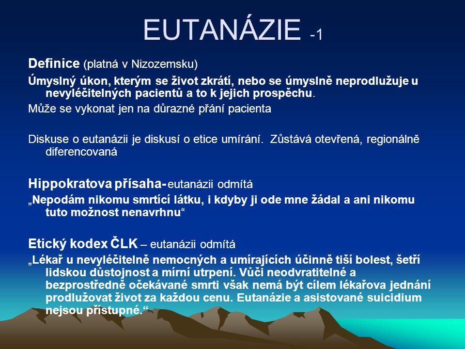 EUTANÁZIE -1 Definice (platná v Nizozemsku) Úmyslný úkon, kterým se život zkrátí, nebo se úmyslně neprodlužuje u nevyléčitelných pacientů a to k jejich prospěchu.