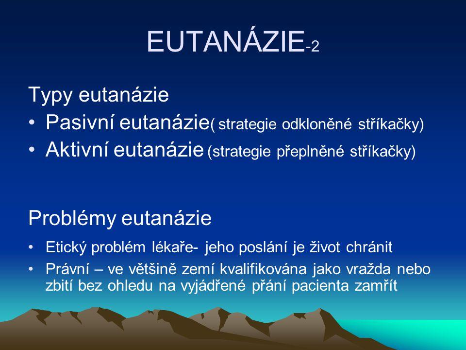 EUTANÁZIE -2 Typy eutanázie Pasivní eutanázie ( strategie odkloněné stříkačky) Aktivní eutanázie (strategie přeplněné stříkačky) Problémy eutanázie Etický problém lékaře- jeho poslání je život chránit Právní – ve většině zemí kvalifikována jako vražda nebo zbití bez ohledu na vyjádřené přání pacienta zamřít