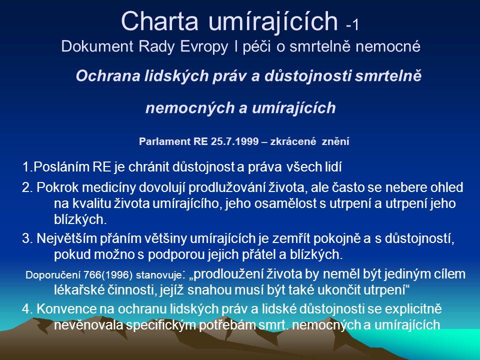 Charta umírajících -1 Dokument Rady Evropy l péči o smrtelně nemocné Ochrana lidských práv a důstojnosti smrtelně nemocných a umírajících Parlament RE 25.7.1999 – zkrácené znění 1.Posláním RE je chránit důstojnost a práva všech lidí 2.