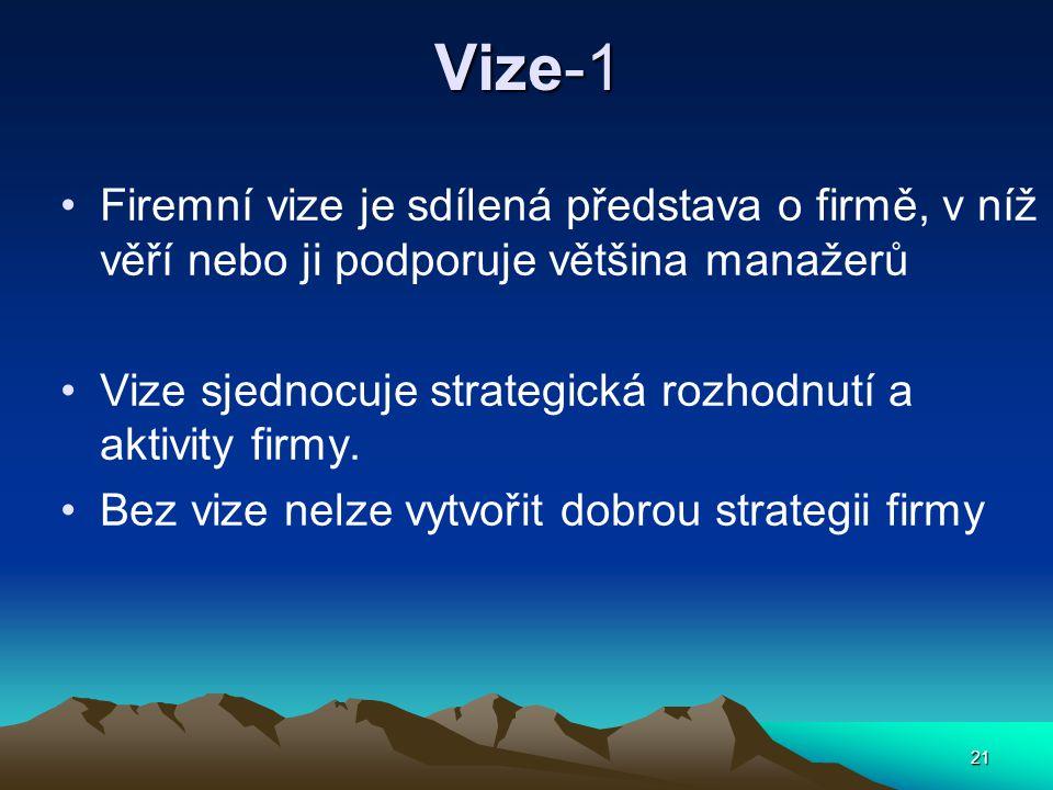 21 Vize-1 Firemní vize je sdílená představa o firmě, v níž věří nebo ji podporuje většina manažerů Vize sjednocuje strategická rozhodnutí a aktivity firmy.