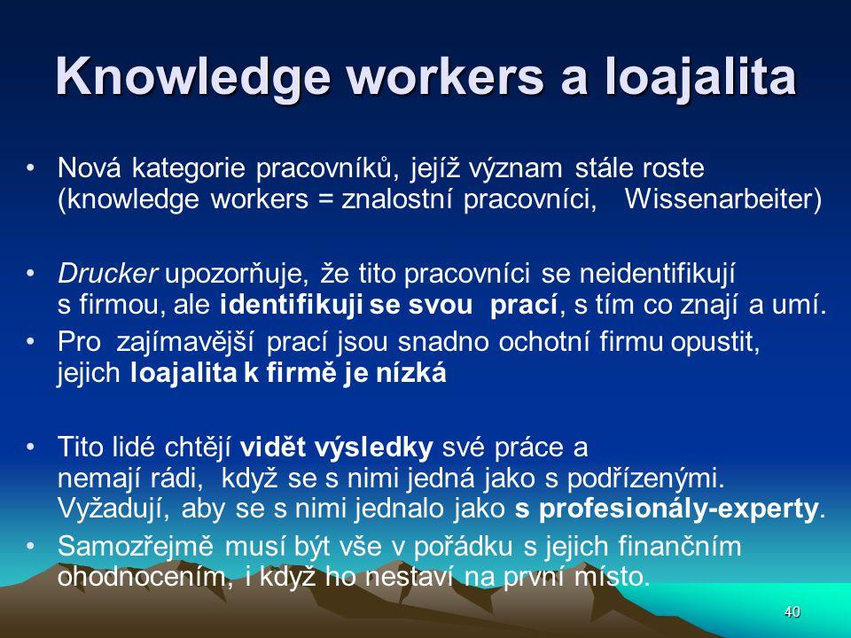 40 Knowledge workers a loajalita Nová kategorie pracovníků, jejíž význam stále roste (knowledge workers = znalostní pracovníci, Wissenarbeiter) Drucker upozorňuje, že tito pracovníci se neidentifikují s firmou, ale identifikuji se svou prací, s tím co znají a umí.