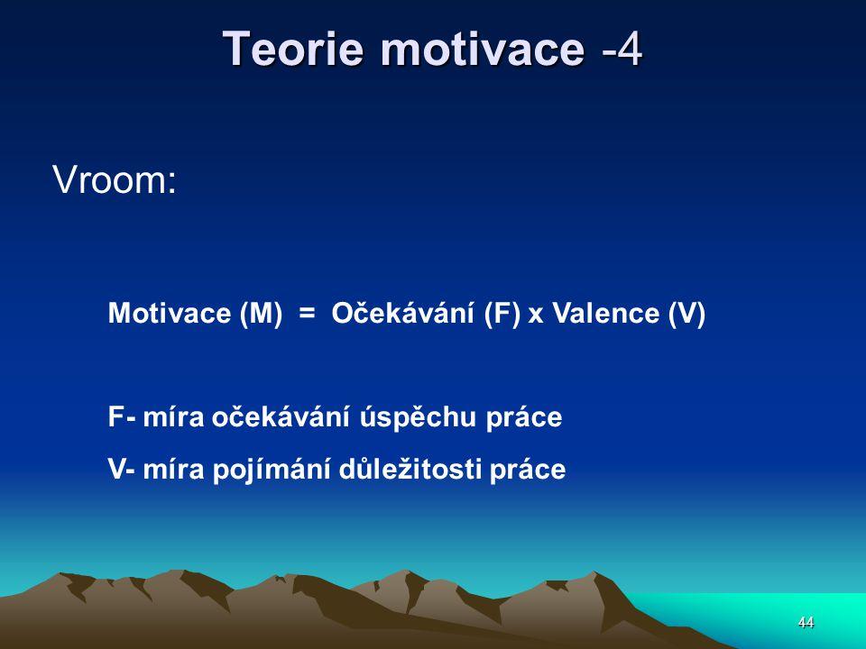 44 Teorie motivace -4 Vroom: Motivace (M) = Očekávání (F) x Valence (V) F- míra očekávání úspěchu práce V- míra pojímání důležitosti práce
