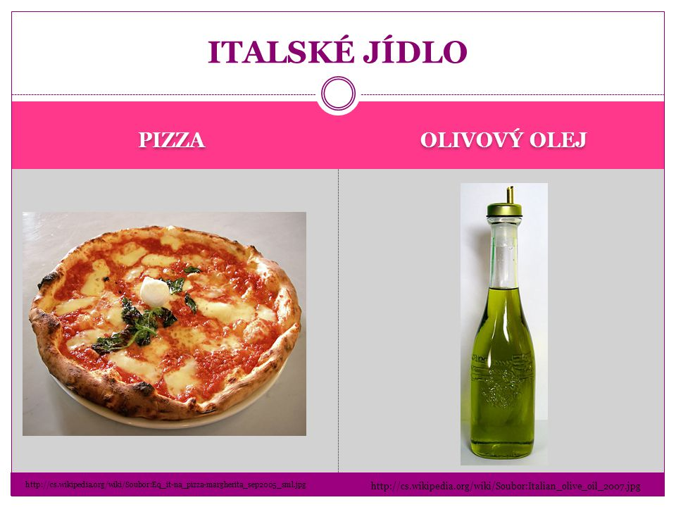 PIZZA OLIVOVÝ OLEJ ITALSKÉ JÍDLO http://cs.wikipedia.org/wiki/Soubor:Eq_it-na_pizza-margherita_sep2005_sml.jpg http://cs.wikipedia.org/wiki/Soubor:Italian_olive_oil_2007.jpg