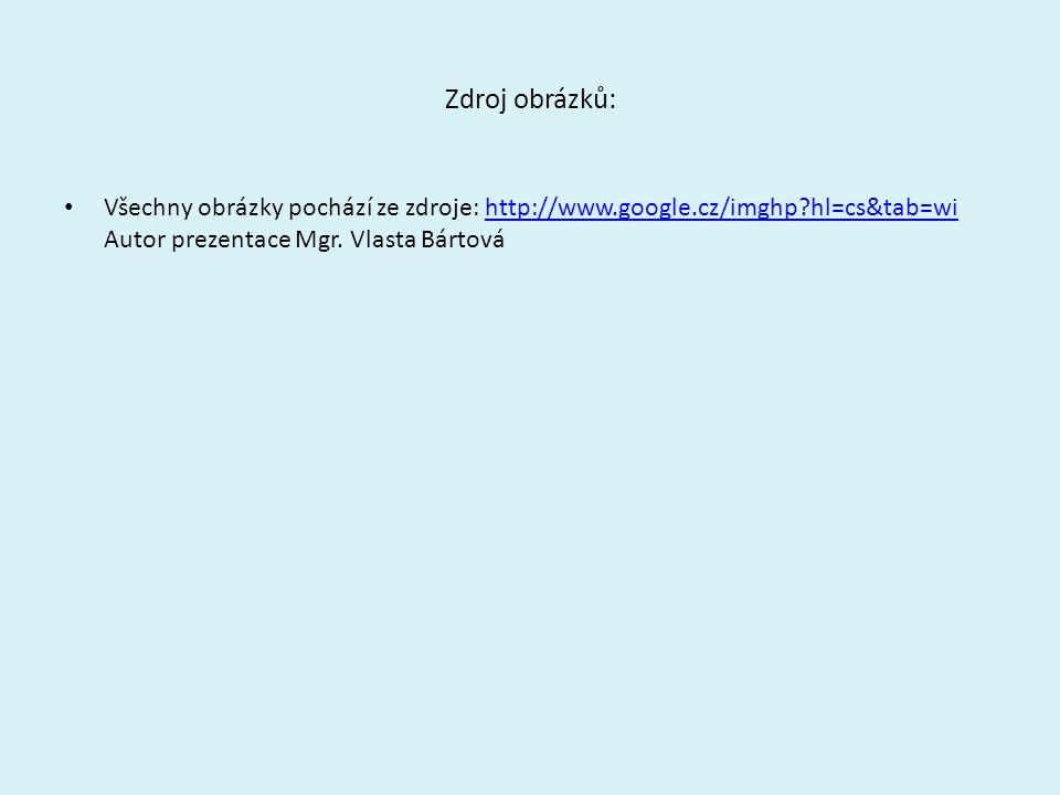 Zdroj obrázků: Všechny obrázky pochází ze zdroje: http://www.google.cz/imghp?hl=cs&tab=wi Autor prezentace Mgr. Vlasta Bártováhttp://www.google.cz/img