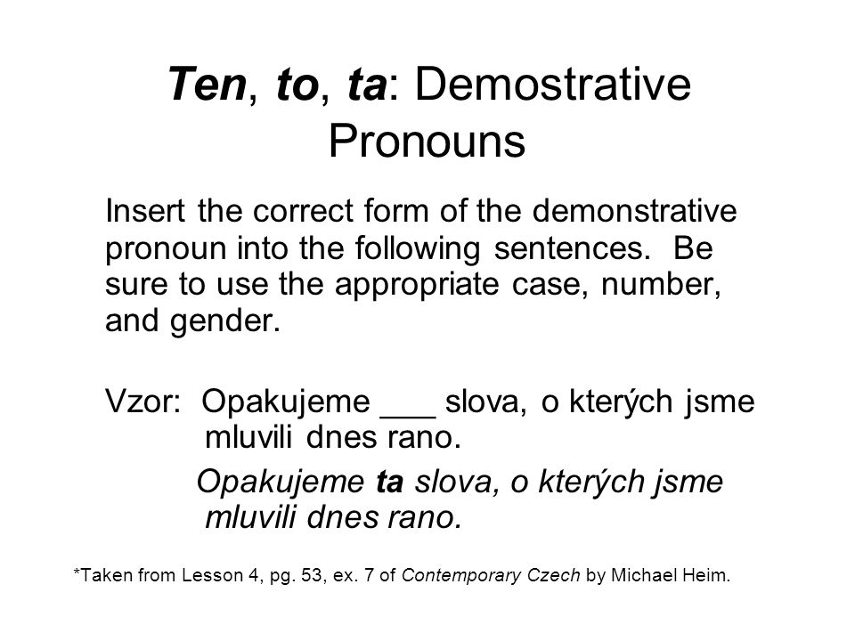 Ten, to, ta: Demostrative Pronouns Insert the correct form of the demonstrative pronoun into the following sentences.