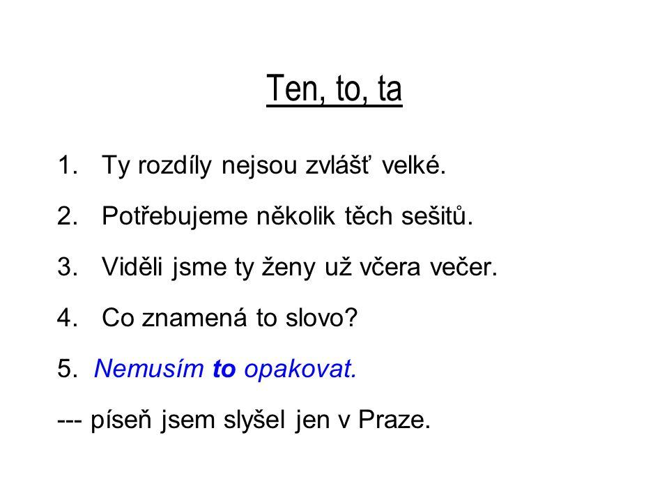 Ten, to, ta 6.Tu píseň jsem slyšel jen v Praze. 7.--- je --- slečna, o které jsi tolik mluvil!