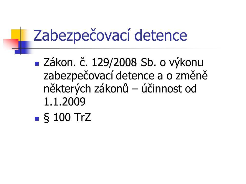 Zabezpečovací detence Zákon. č. 129/2008 Sb. o výkonu zabezpečovací detence a o změně některých zákonů – účinnost od 1.1.2009 § 100 TrZ