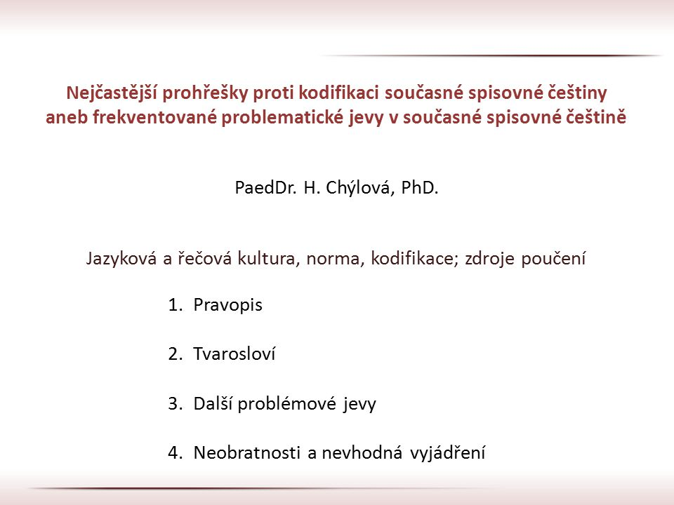 Nejčastější prohřešky proti kodifikaci současné spisovné češtiny aneb frekventované problematické jevy v současné spisovné češtině PaedDr. H. Chýlová,