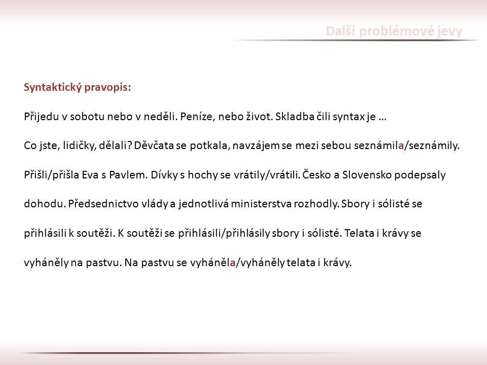 Další problémové jevy Syntaktický pravopis: Přijedu v sobotu nebo v neděli. Peníze, nebo život. Skladba čili syntax je … Co jste, lidičky, dělali? Děv