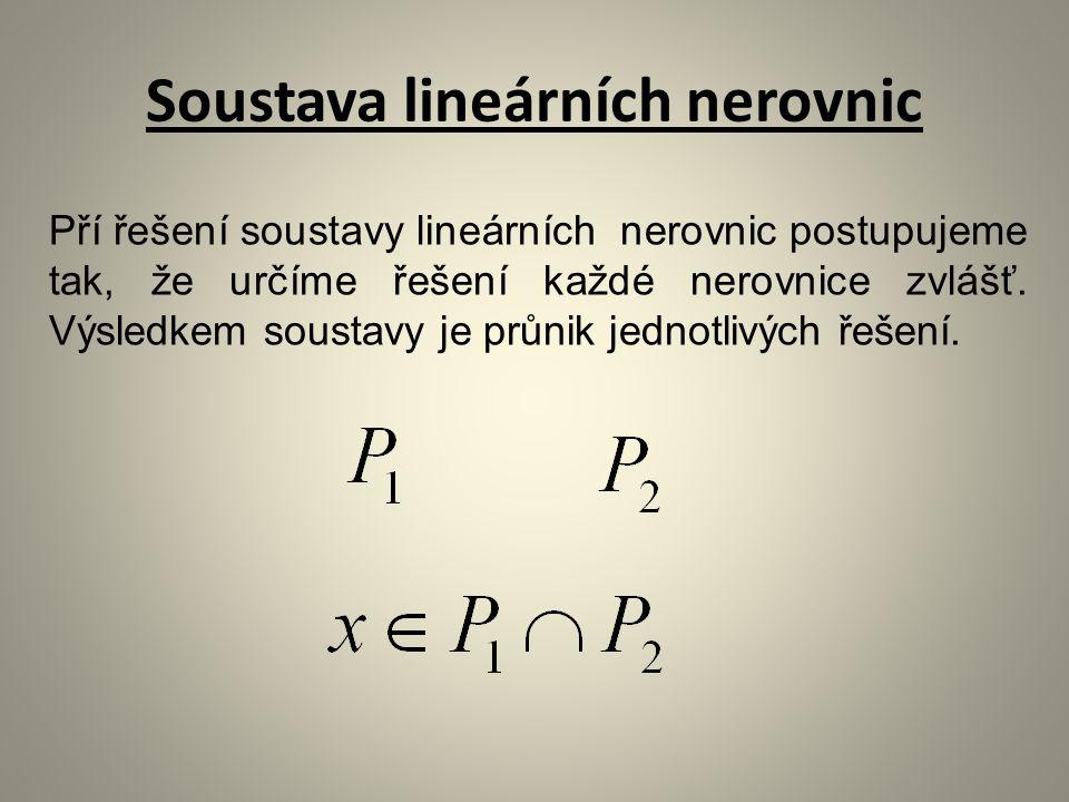 Soustava lineárních nerovnic Pří řešení soustavy lineárních nerovnic postupujeme tak, že určíme řešení každé nerovnice zvlášť.