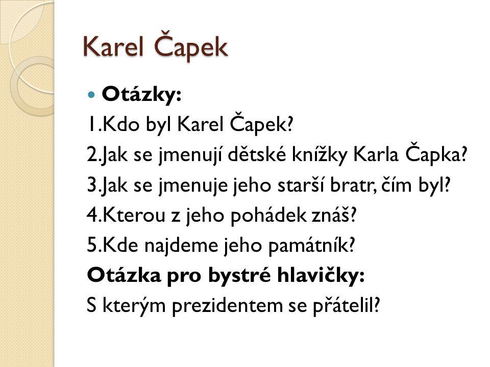 Karel Čapek Otázky: 1.Kdo byl Karel Čapek? 2.Jak se jmenují dětské knížky Karla Čapka? 3.Jak se jmenuje jeho starší bratr, čím byl? 4.Kterou z jeho po