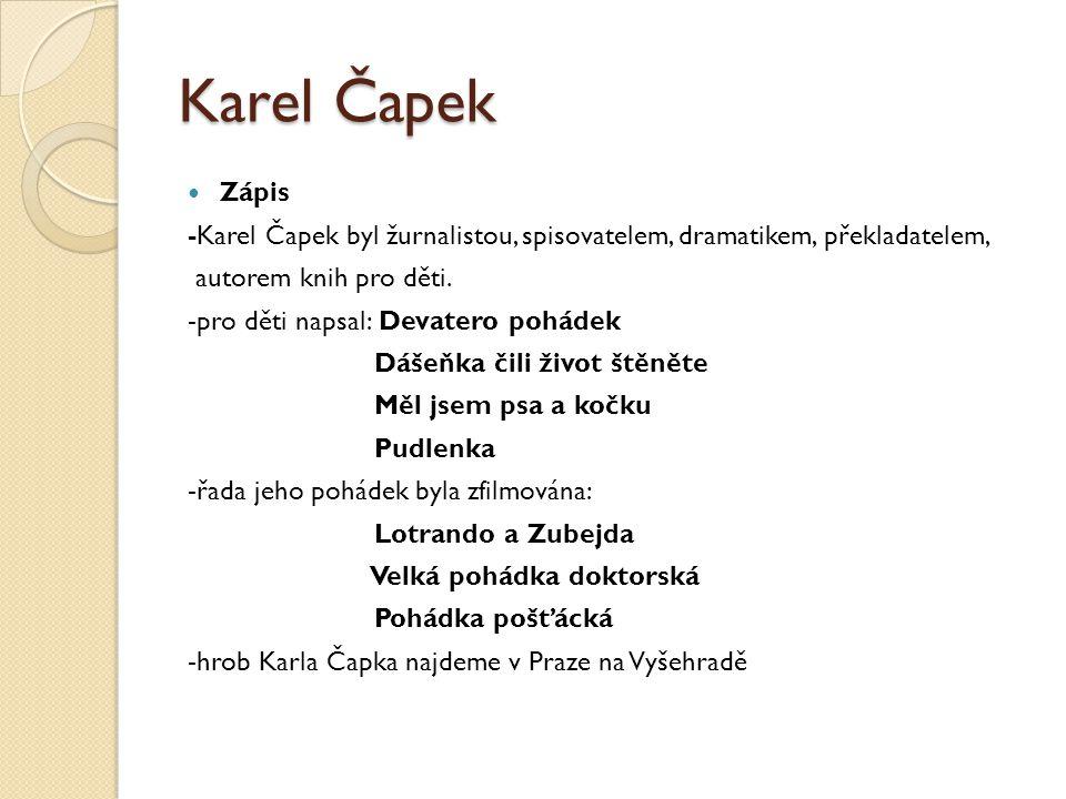 Karel Čapek Zápis -Karel Čapek byl žurnalistou, spisovatelem, dramatikem, překladatelem, autorem knih pro děti. -pro děti napsal: Devatero pohádek Dáš