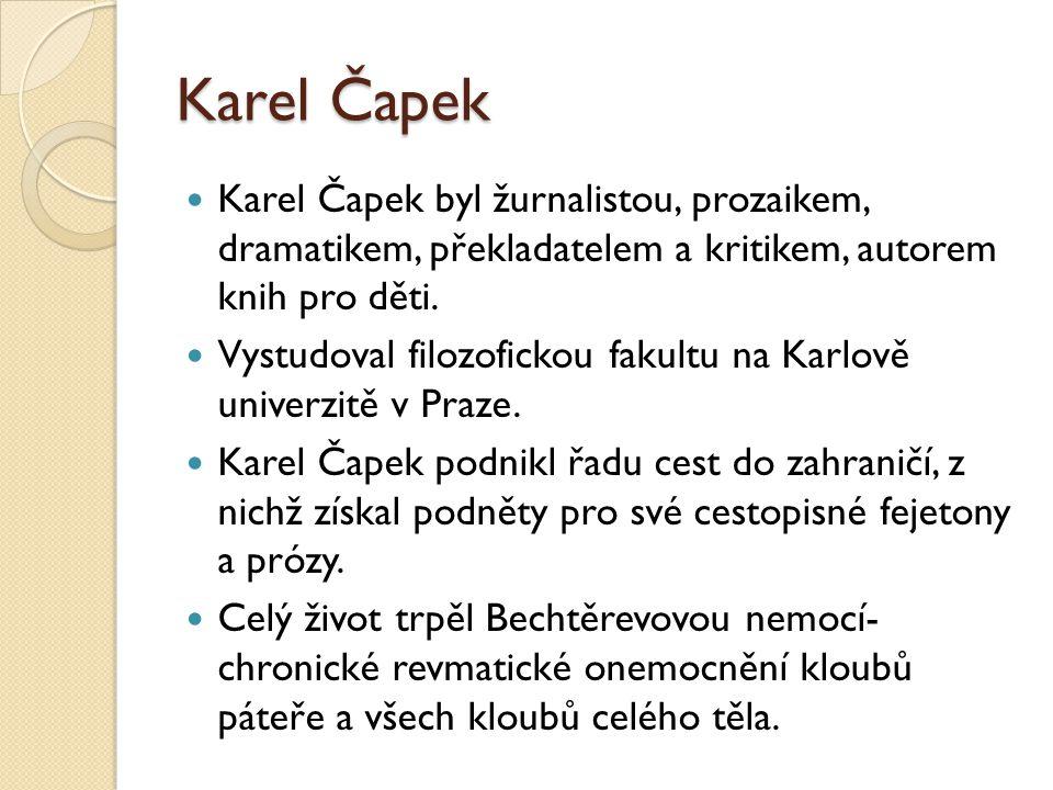 Karel Čapek Karel Čapek byl žurnalistou, prozaikem, dramatikem, překladatelem a kritikem, autorem knih pro děti. Vystudoval filozofickou fakultu na Ka