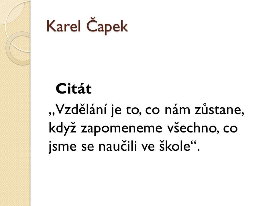 """Karel Čapek Citát,,Vzdělání je to, co nám zůstane, když zapomeneme všechno, co jsme se naučili ve škole""""."""