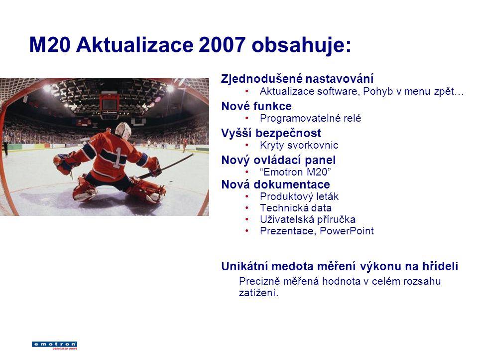 M20 Aktualizace 2007 obsahuje: Zjednodušené nastavování Aktualizace software, Pohyb v menu zpět… Nové funkce Programovatelné relé Vyšší bezpečnost Kryty svorkovnic Nový ovládací panel Emotron M20 Nová dokumentace Produktový leták Technická data Uživatelská příručka Prezentace, PowerPoint Unikátní medota měření výkonu na hřídeli Precizně měřená hodnota v celém rozsahu zatížení.