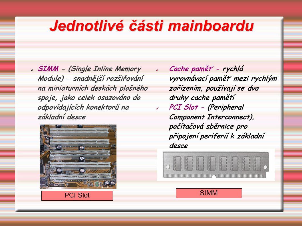 Jednotlivé části mainboardu ✔ SIMM - (Single Inline Memory Module) - snadnější rozšiřování na miniaturních deskách plošného spoje, jako celek osazován