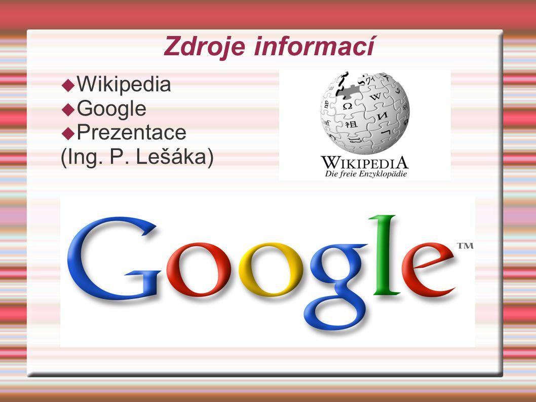 Zdroje informací  Wikipedia  Google  Prezentace (Ing. P. Lešáka)