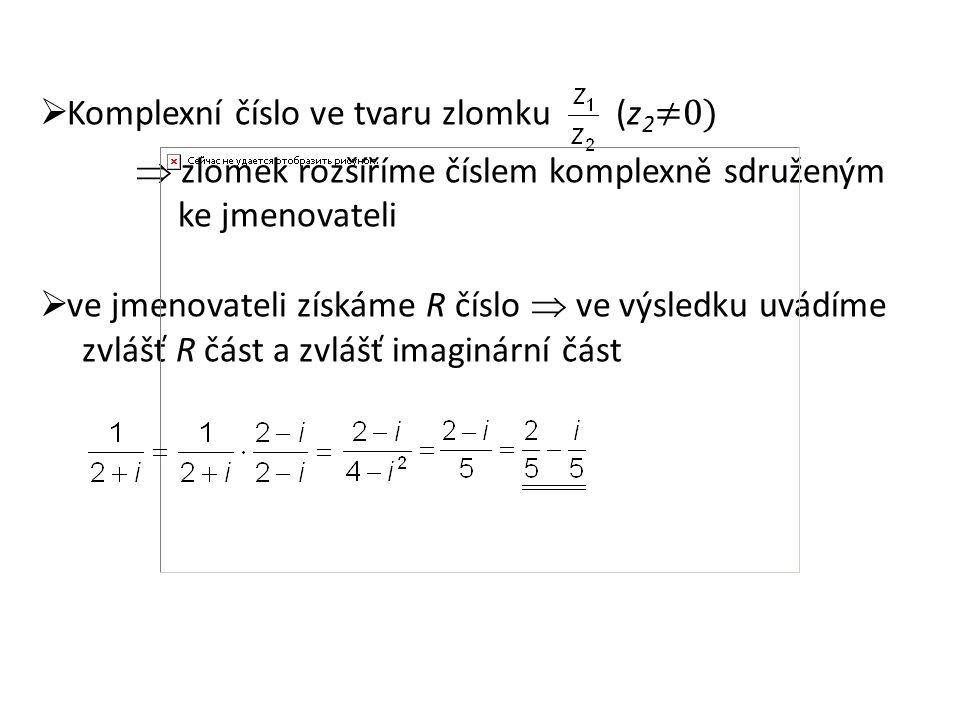  Komplexní číslo ve tvaru zlomku (z 2 ≠0)  zlomek rozšíříme číslem komplexně sdruženým ke jmenovateli  ve jmenovateli získáme R číslo  ve výsledku uvádíme zvlášť R část a zvlášť imaginární část