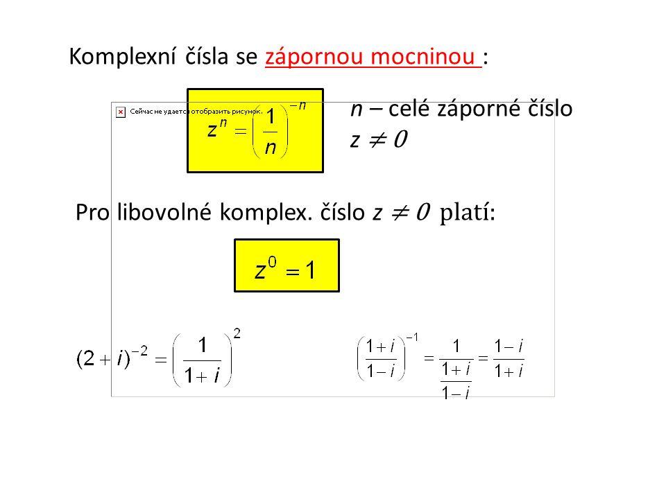 Komplexní čísla se zápornou mocninou : n – celé záporné číslo z ≠ 0 Pro libovolné komplex.
