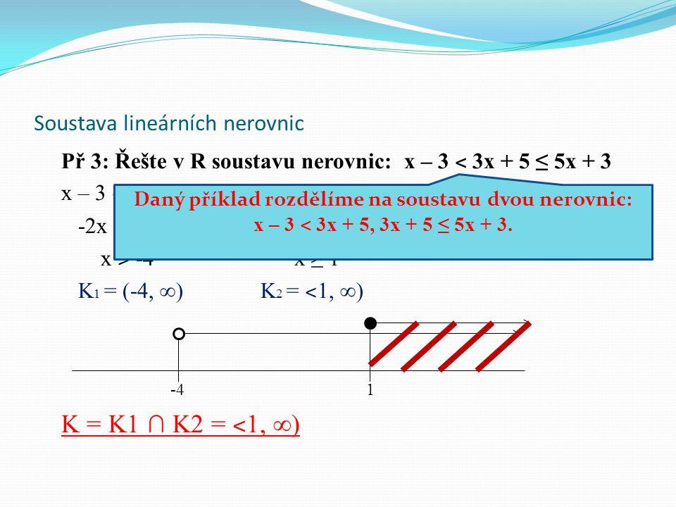 Soustava lineárních nerovnic Př 3: Řešte v R soustavu nerovnic: x – 3 ˂ 3x + 5 ≤ 5x + 3 x – 3 ˂ 3x + 5 3x + 5 ≤ 5x + 3 -2x ˂ 8 -2x ≤ -2 x ˃ -4 x ≥ 1 K