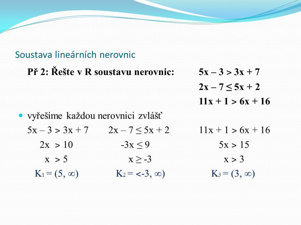 Soustava lineárních nerovnic Př 2: Řešte v R soustavu nerovnic: 5x – 3 ˃ 3x + 7 2x – 7 ≤ 5x + 2 11x + 1 ˃ 6x + 16 vyřešíme každou nerovnici zvlášť 5x