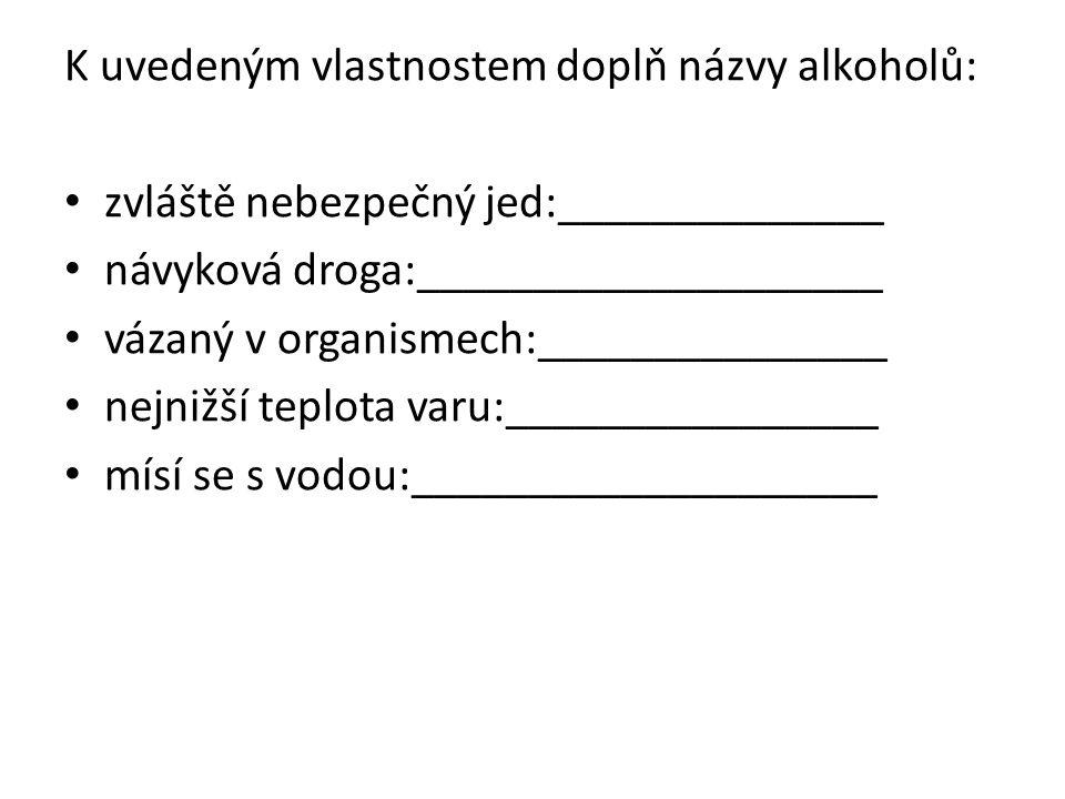 K uvedeným vlastnostem doplň názvy alkoholů: zvláště nebezpečný jed:______________ návyková droga:____________________ vázaný v organismech:_______________ nejnižší teplota varu:________________ mísí se s vodou:____________________