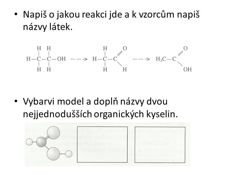 Napiš o jakou reakci jde a k vzorcům napiš názvy látek. Vybarvi model a doplň názvy dvou nejjednodušších organických kyselin.
