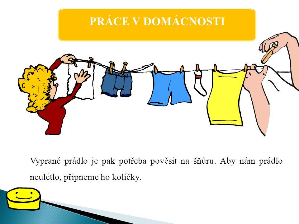 PRÁCE V DOMÁCNOSTI Když je prádlo suché, musíme jej vyžehlit.