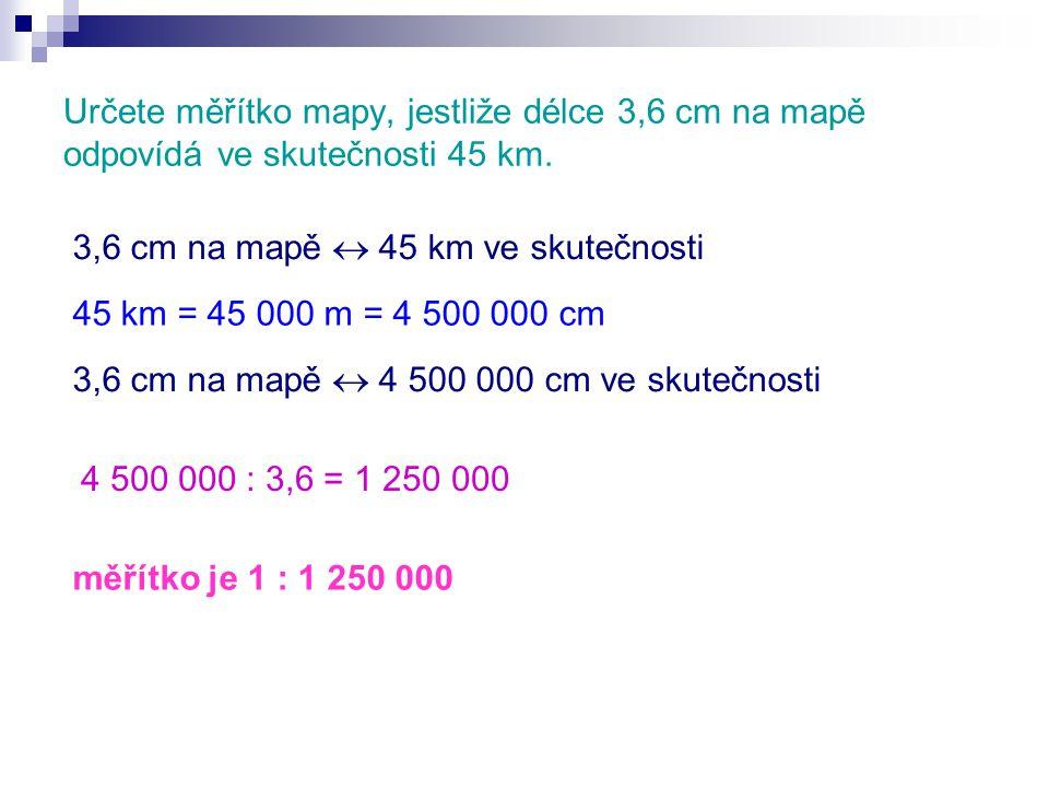 Určete měřítko mapy, jestliže délce 3,6 cm na mapě odpovídá ve skutečnosti 45 km.